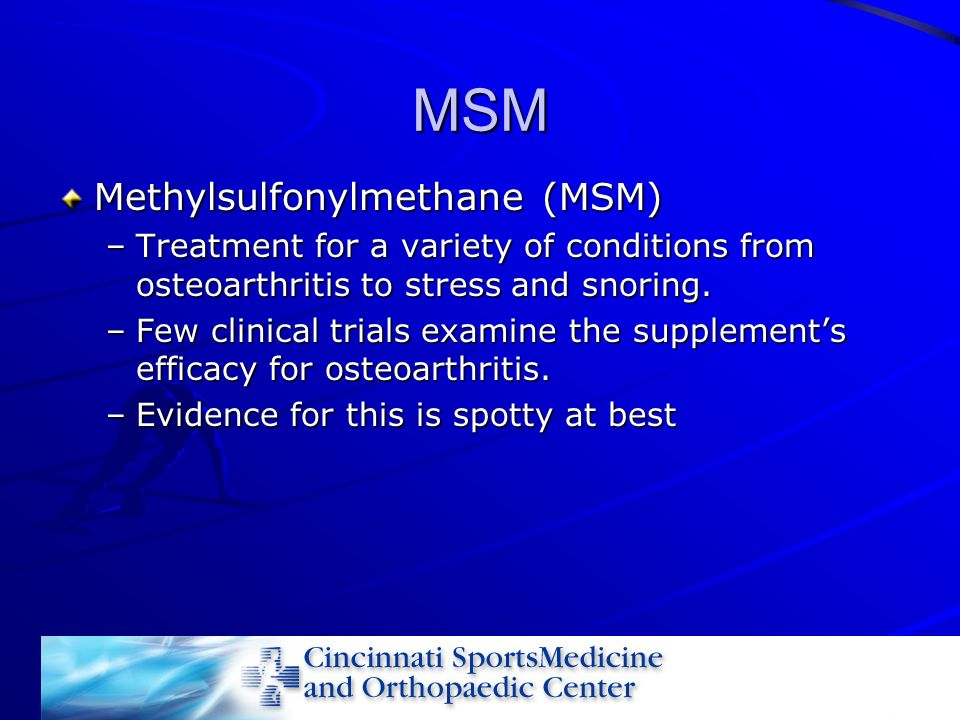 MSM Methylsulfonylmethane (MSM) –Treatment for a variety of conditions from osteoarthritis to stress and snoring. –Few clinical trials examine the sup