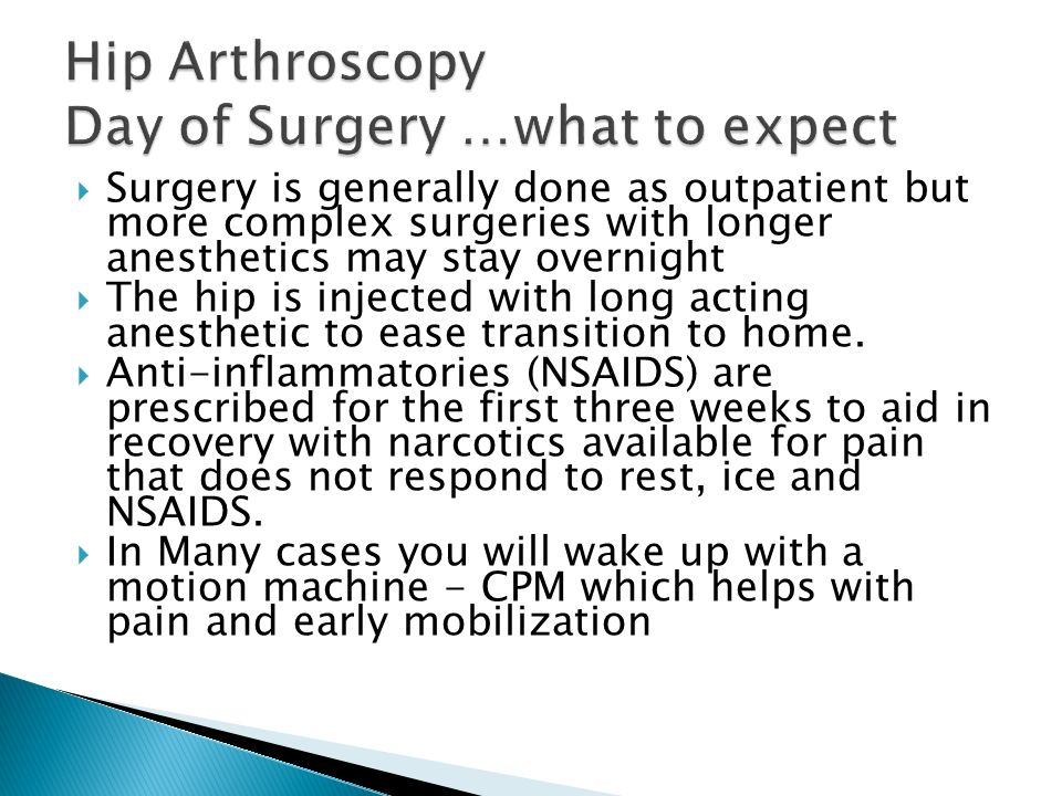 Surgery is generally done as outpatient but more complex surgeries with longer anesthetics may stay overnight The hip is injected with long acting anesthetic to ease transition to home.