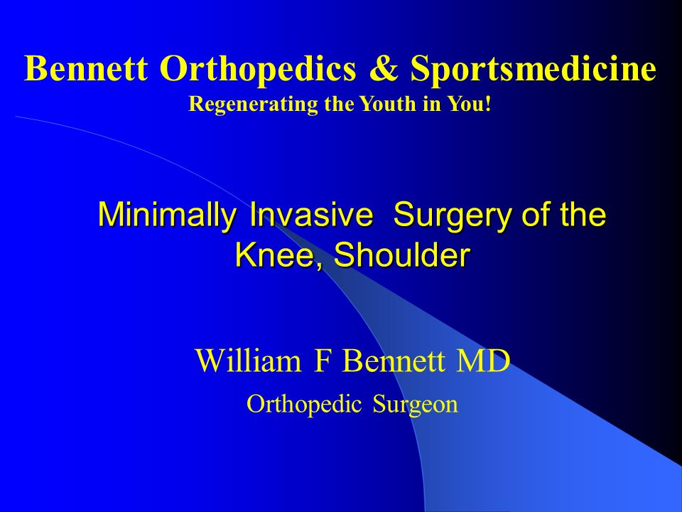 Minimally Invasive Surgery of the Knee, Shoulder William F Bennett MD Orthopedic Surgeon Bennett Orthopedics & Sportsmedicine Regenerating the Youth i