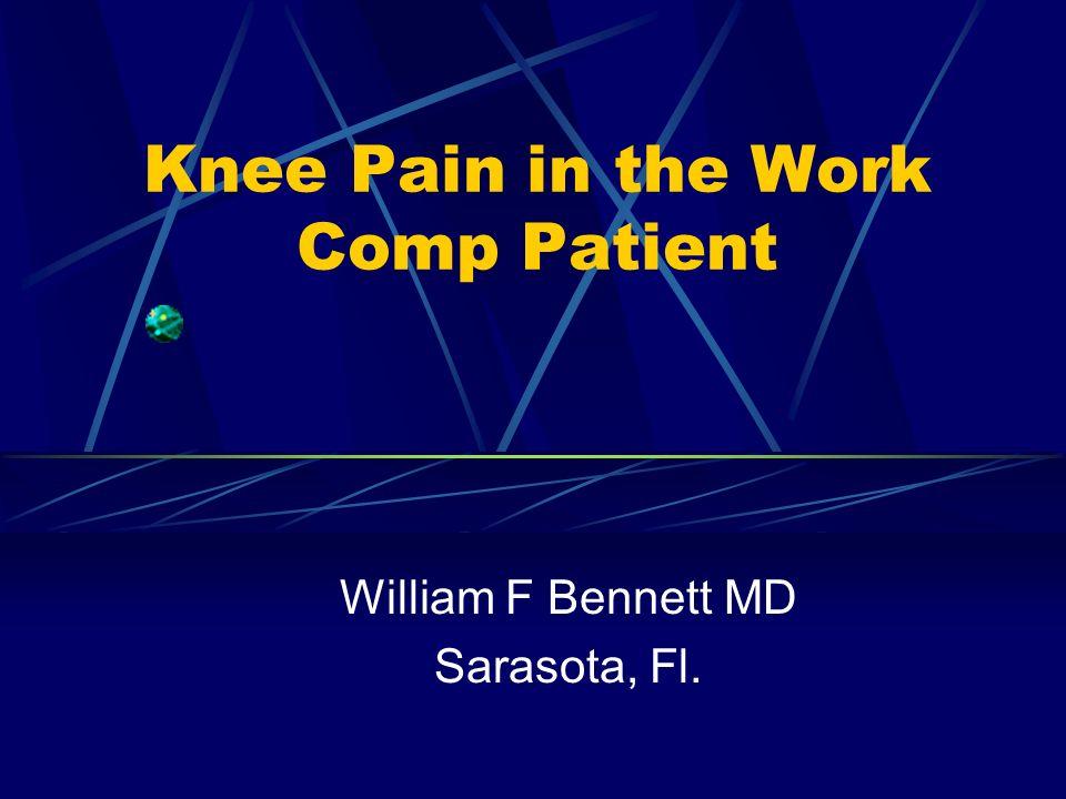 Knee Pain in the Work Comp Patient William F Bennett MD Sarasota, Fl.