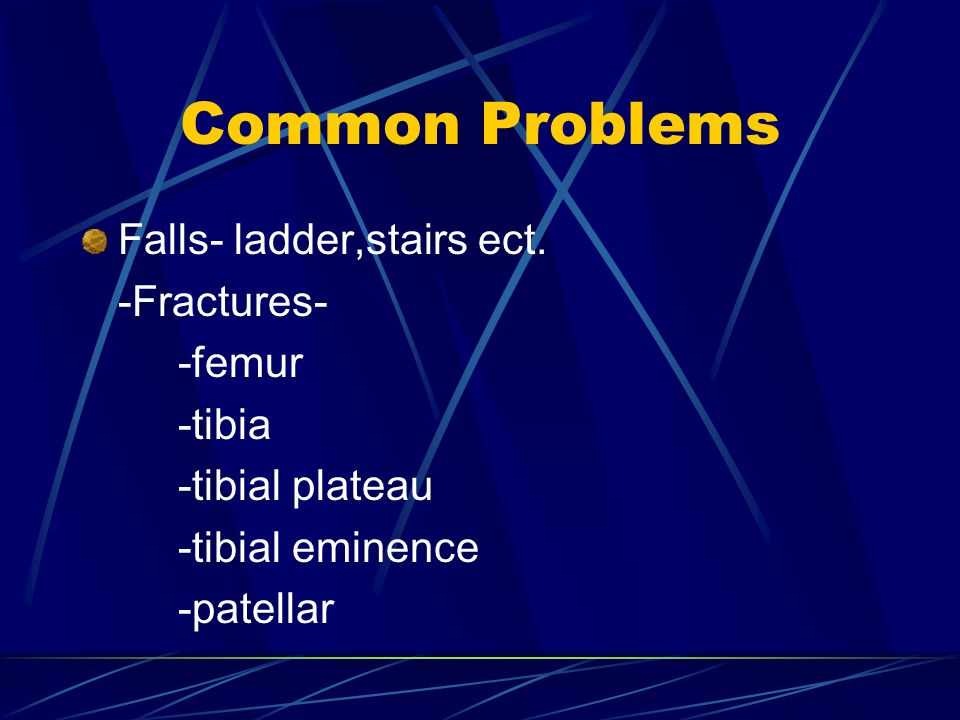 Common Problems Falls- ladder,stairs ect. -Fractures- -femur -tibia -tibial plateau -tibial eminence -patellar