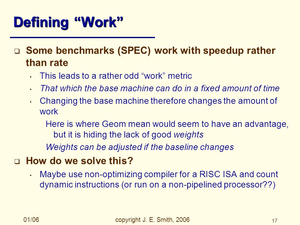 01/06copyright J. E. Smith, 2006 17 Defining Work Some benchmarks (SPEC) work with speedup rather than rate This leads to a rather odd work metric Tha