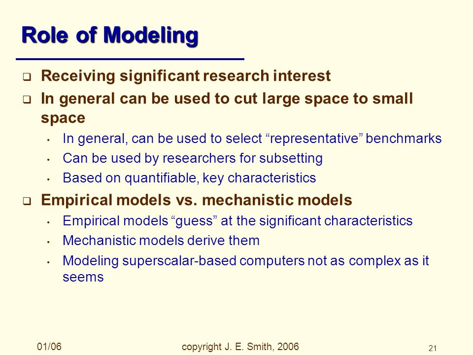 01/06copyright J. E. Smith, 2006 21 Role of Modeling Receiving significant research interest In general can be used to cut large space to small space