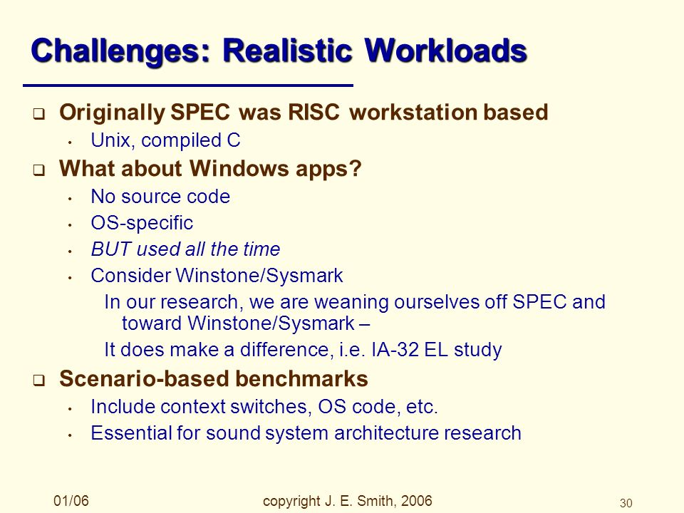 01/06copyright J. E. Smith, 2006 30 Challenges: Realistic Workloads Originally SPEC was RISC workstation based Unix, compiled C What about Windows app