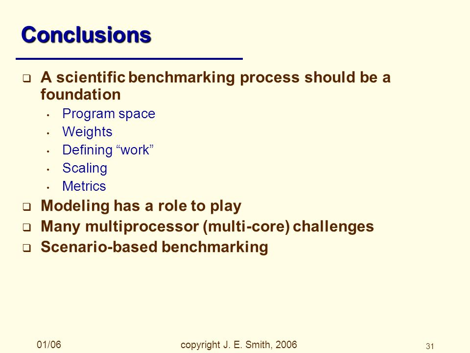 01/06copyright J. E. Smith, 2006 31 Conclusions A scientific benchmarking process should be a foundation Program space Weights Defining work Scaling M