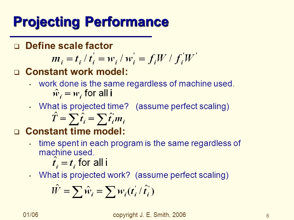 01/06copyright J. E. Smith, 2006 6 Projecting Performance Define scale factor Constant work model: work done is the same regardless of machine used. W