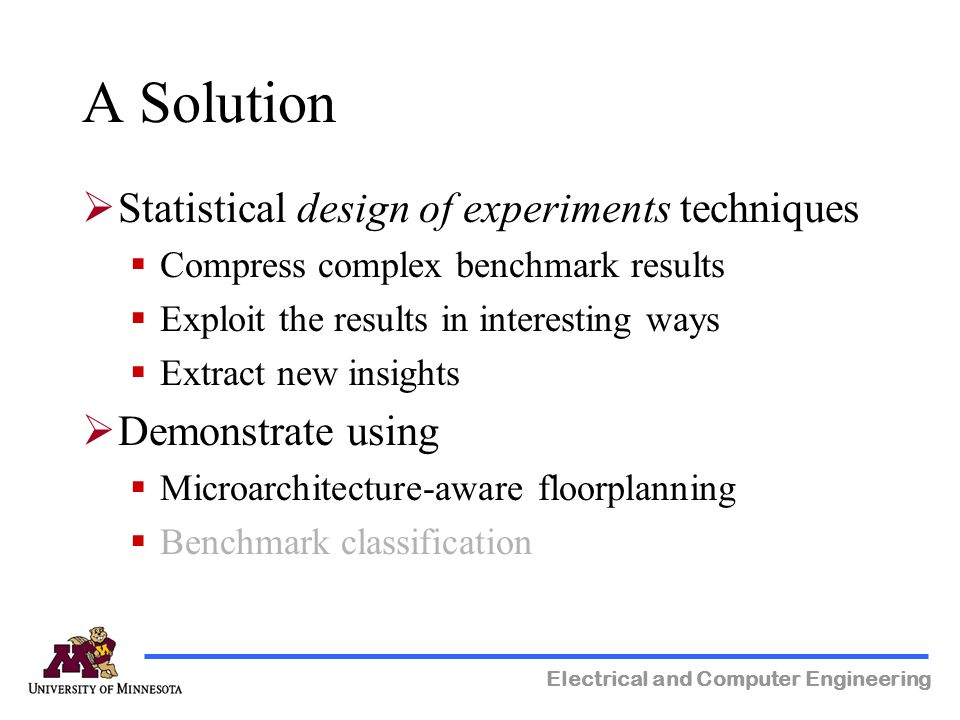Electrical and Computer Engineering A Solution Statistical design of experiments techniques Compress complex benchmark results Exploit the results in interesting ways Extract new insights Demonstrate using Microarchitecture-aware floorplanning Benchmark classification