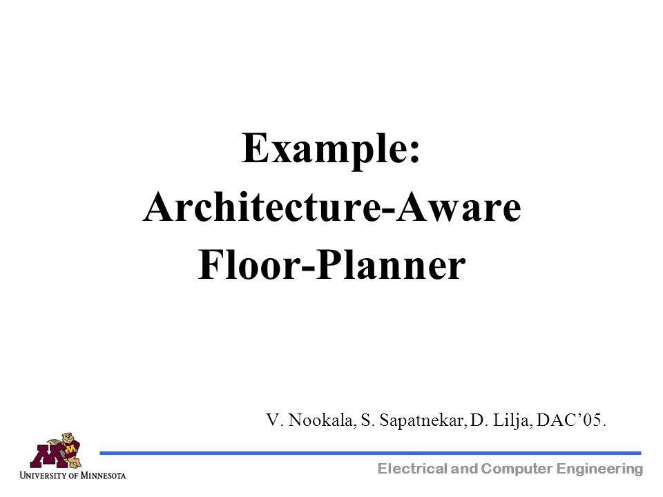 Electrical and Computer Engineering Example: Architecture-Aware Floor-Planner V. Nookala, S. Sapatnekar, D. Lilja, DAC05.