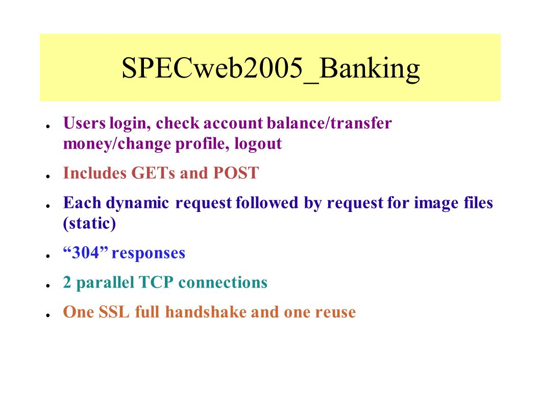 SPECweb2005_Banking Users login, check account balance/transfer money/change profile, logout Includes GETs and POST Each dynamic request followed by request for image files (static) 304 responses 2 parallel TCP connections One SSL full handshake and one reuse