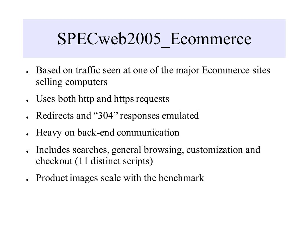 SPECweb2005_Ecommerce Based on traffic seen at one of the major Ecommerce sites selling computers Uses both http and https requests Redirects and 304 responses emulated Heavy on back-end communication Includes searches, general browsing, customization and checkout (11 distinct scripts) Product images scale with the benchmark