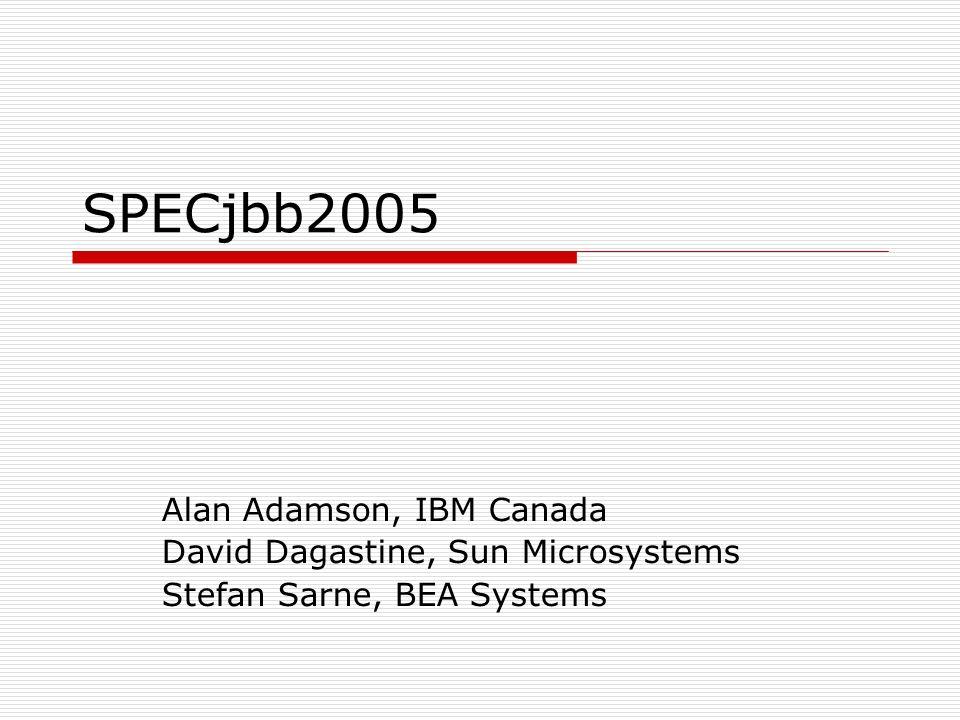 SPECjbb2005 Alan Adamson, IBM Canada David Dagastine, Sun Microsystems Stefan Sarne, BEA Systems