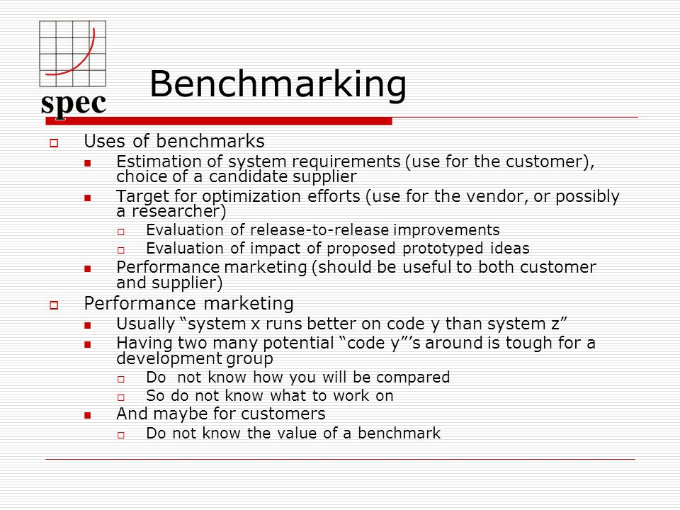 Benchmarking Uses of benchmarks Estimation of system requirements (use for the customer), choice of a candidate supplier Target for optimization efforts (use for the vendor, or possibly a researcher) Evaluation of release-to-release improvements Evaluation of impact of proposed prototyped ideas Performance marketing (should be useful to both customer and supplier) Performance marketing Usually system x runs better on code y than system z Having two many potential code ys around is tough for a development group Do not know how you will be compared So do not know what to work on And maybe for customers Do not know the value of a benchmark