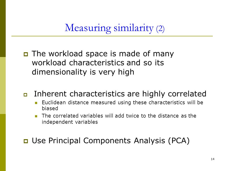 14 Measuring similarity (2) The workload space is made of many workload characteristics and so its dimensionality is very high Inherent characteristics are highly correlated Euclidean distance measured using these characteristics will be biased The correlated variables will add twice to the distance as the independent variables Use Principal Components Analysis (PCA)