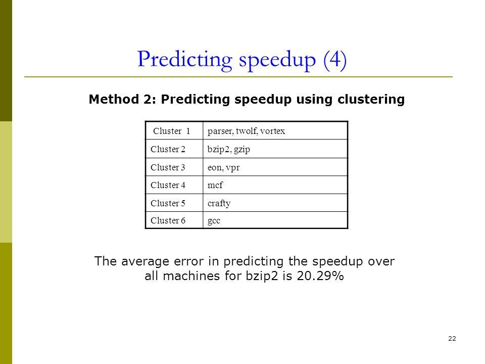 22 Predicting speedup (4) Cluster 1parser, twolf, vortex Cluster 2bzip2, gzip Cluster 3eon, vpr Cluster 4mcf Cluster 5crafty Cluster 6gcc Method 2: Pr