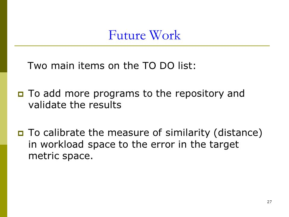 27 Future Work Two main items on the TO DO list: To add more programs to the repository and validate the results To calibrate the measure of similarity (distance) in workload space to the error in the target metric space.