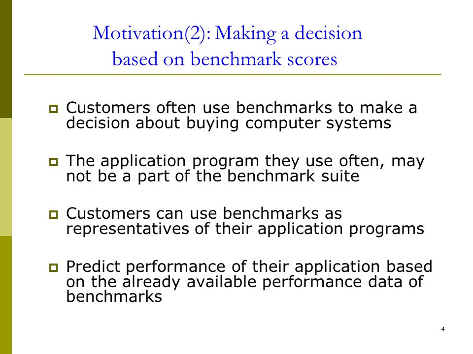 4 Motivation(2): Making a decision based on benchmark scores Customers often use benchmarks to make a decision about buying computer systems The application program they use often, may not be a part of the benchmark suite Customers can use benchmarks as representatives of their application programs Predict performance of their application based on the already available performance data of benchmarks