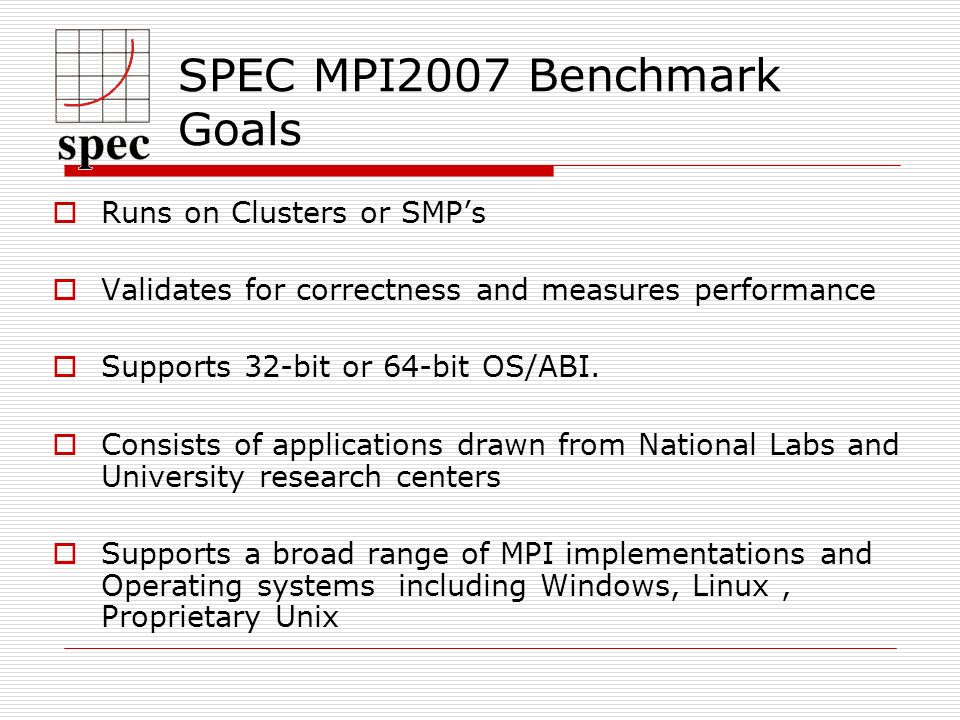 SPEC MPI2007 Benchmark Goals Runs on Clusters or SMPs Validates for correctness and measures performance Supports 32-bit or 64-bit OS/ABI.