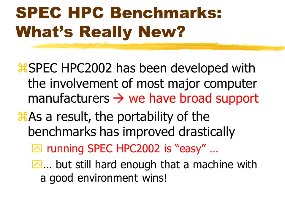 SPEC HPC Benchmarks: Whats Really New? zSPEC HPC2002 has been developed with the involvement of most major computer manufacturers we have broad suppor
