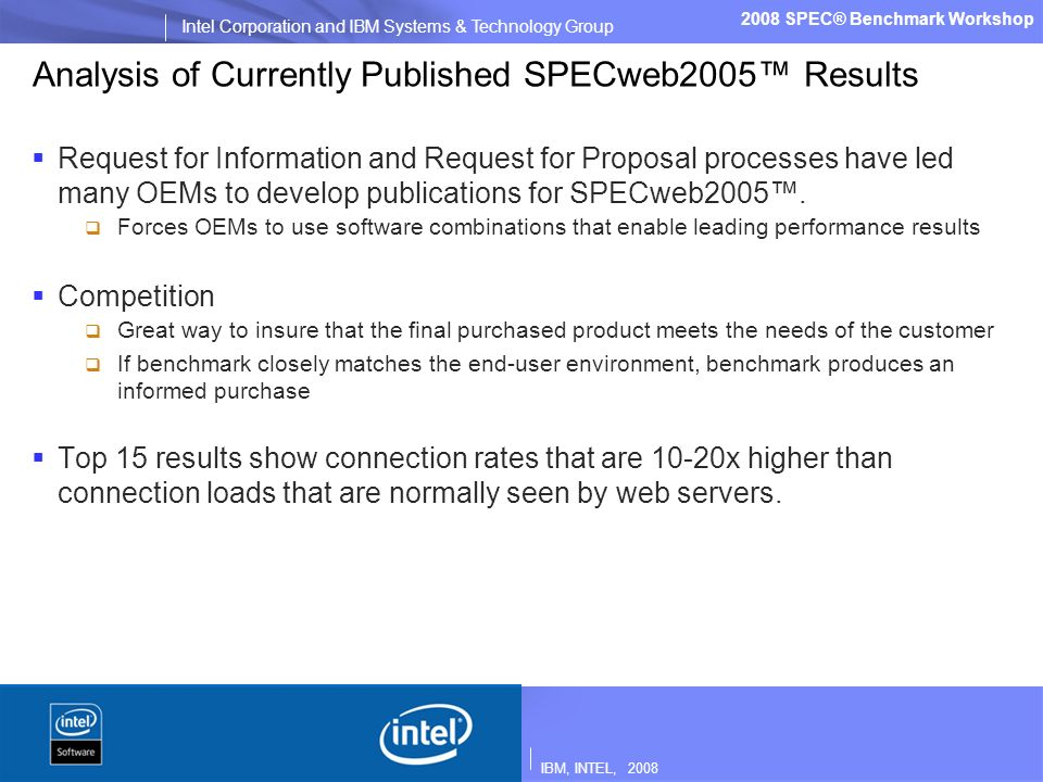 IBM, INTEL, 2008 Intel Corporation and IBM Systems & Technology Group 2008 SPEC® Benchmark Workshop Analysis of Currently Published SPECweb2005 Results Request for Information and Request for Proposal processes have led many OEMs to develop publications for SPECweb2005.
