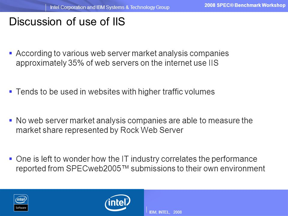 IBM, INTEL, 2008 Intel Corporation and IBM Systems & Technology Group 2008 SPEC® Benchmark Workshop Discussion of use of IIS According to various web server market analysis companies approximately 35% of web servers on the internet use IIS Tends to be used in websites with higher traffic volumes No web server market analysis companies are able to measure the market share represented by Rock Web Server One is left to wonder how the IT industry correlates the performance reported from SPECweb2005 submissions to their own environment