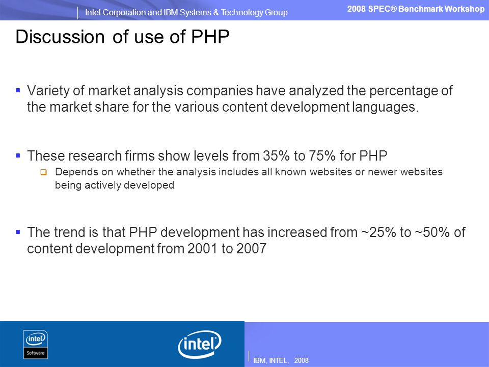 IBM, INTEL, 2008 Intel Corporation and IBM Systems & Technology Group 2008 SPEC® Benchmark Workshop Discussion of use of PHP Variety of market analysis companies have analyzed the percentage of the market share for the various content development languages.