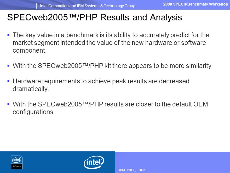 IBM, INTEL, 2008 Intel Corporation and IBM Systems & Technology Group 2008 SPEC® Benchmark Workshop SPECweb2005/PHP Results and Analysis The key value in a benchmark is its ability to accurately predict for the market segment intended the value of the new hardware or software component.