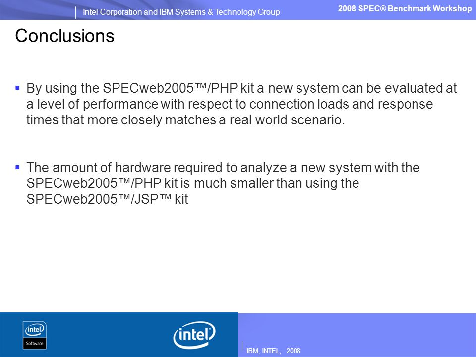 IBM, INTEL, 2008 Intel Corporation and IBM Systems & Technology Group 2008 SPEC® Benchmark Workshop Conclusions By using the SPECweb2005/PHP kit a new system can be evaluated at a level of performance with respect to connection loads and response times that more closely matches a real world scenario.