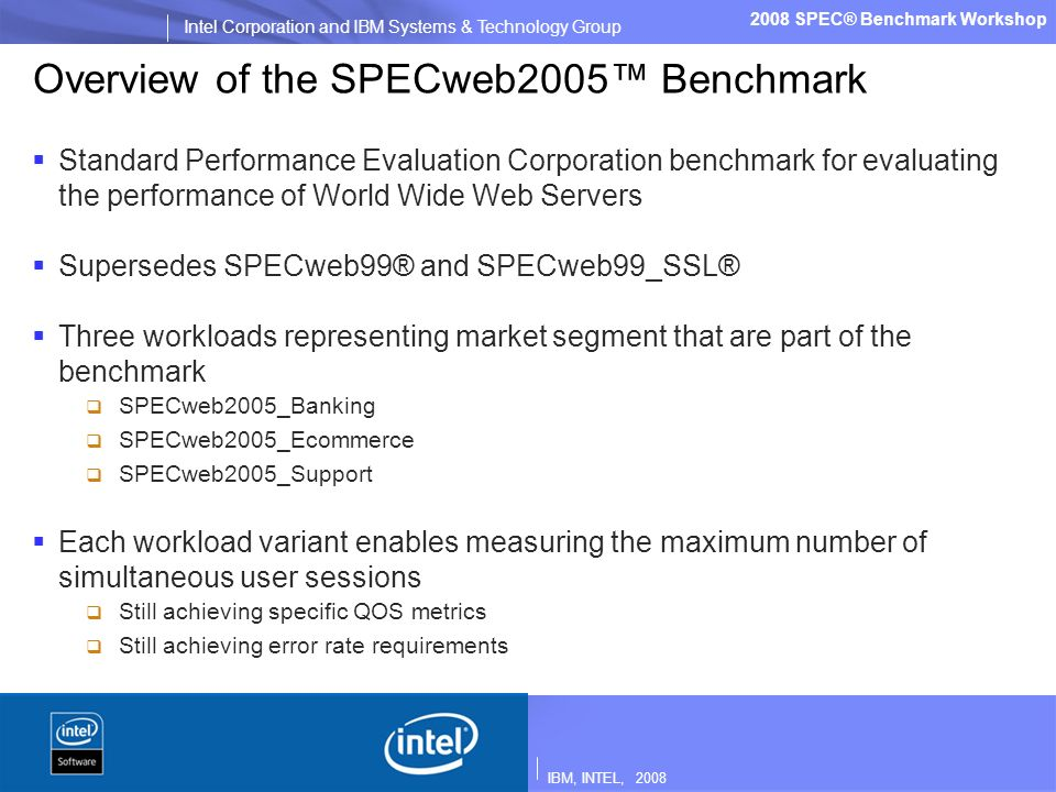 IBM, INTEL, 2008 Intel Corporation and IBM Systems & Technology Group 2008 SPEC® Benchmark Workshop Overview of the SPECweb2005 Benchmark Standard Performance Evaluation Corporation benchmark for evaluating the performance of World Wide Web Servers Supersedes SPECweb99® and SPECweb99_SSL® Three workloads representing market segment that are part of the benchmark SPECweb2005_Banking SPECweb2005_Ecommerce SPECweb2005_Support Each workload variant enables measuring the maximum number of simultaneous user sessions Still achieving specific QOS metrics Still achieving error rate requirements