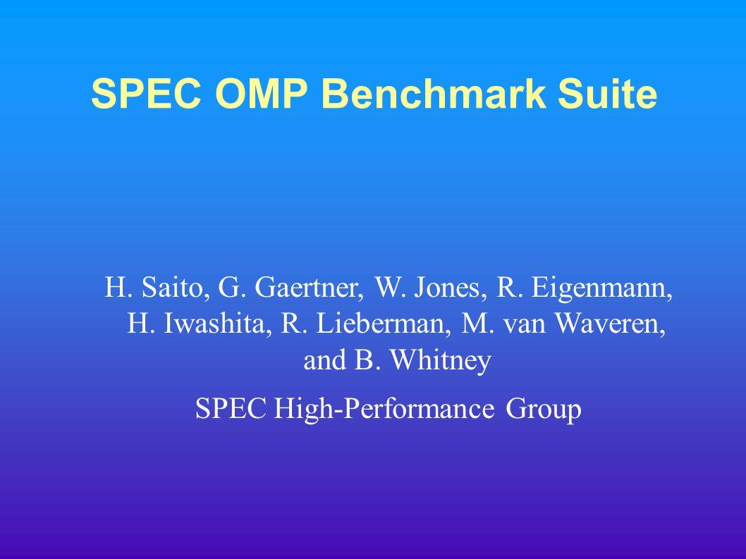 SPEC OMP Benchmark Suite H. Saito, G. Gaertner, W. Jones, R. Eigenmann, H. Iwashita, R. Lieberman, M. van Waveren, and B. Whitney SPEC High-Performanc