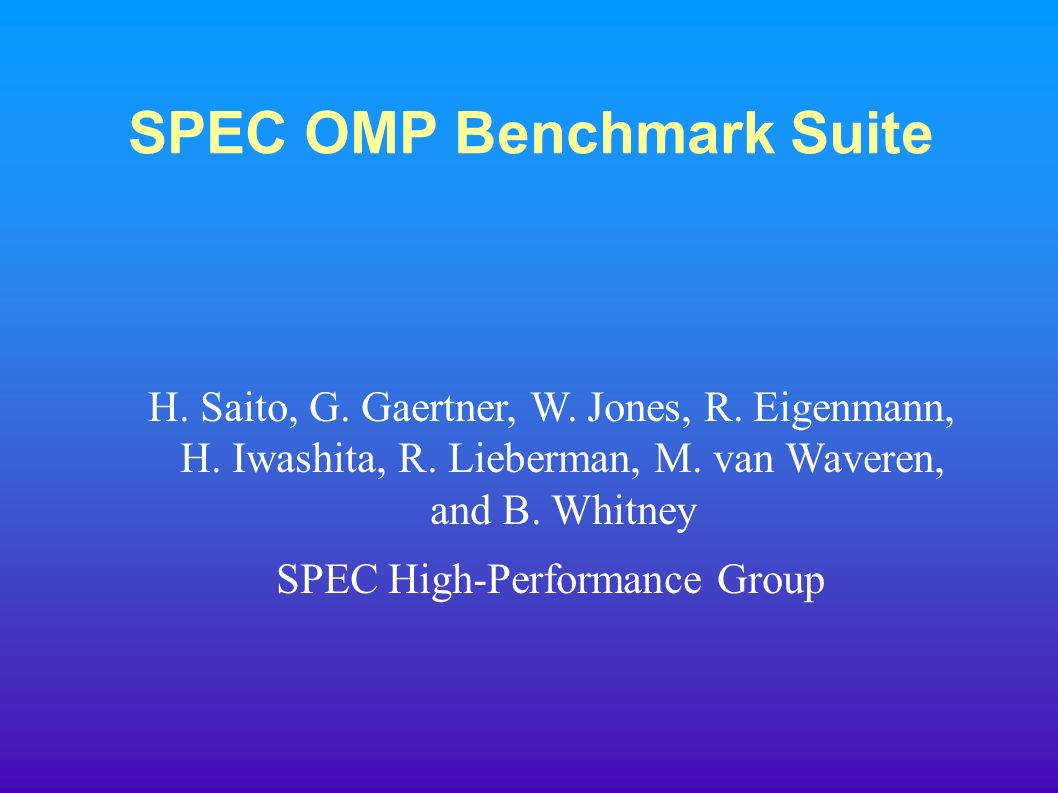 SPEC OMP Benchmark Suite H. Saito, G. Gaertner, W.