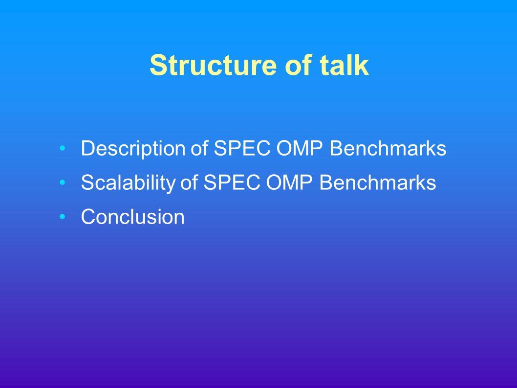 Structure of talk Description of SPEC OMP Benchmarks Scalability of SPEC OMP Benchmarks Conclusion