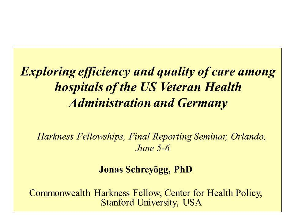 Exploring efficiency and quality of care among hospitals of the US Veteran Health Administration and Germany Jonas Schreyögg, PhD Commonwealth Harkness Fellow, Center for Health Policy, Stanford University, USA Harkness Fellowships, Final Reporting Seminar, Orlando, June 5-6