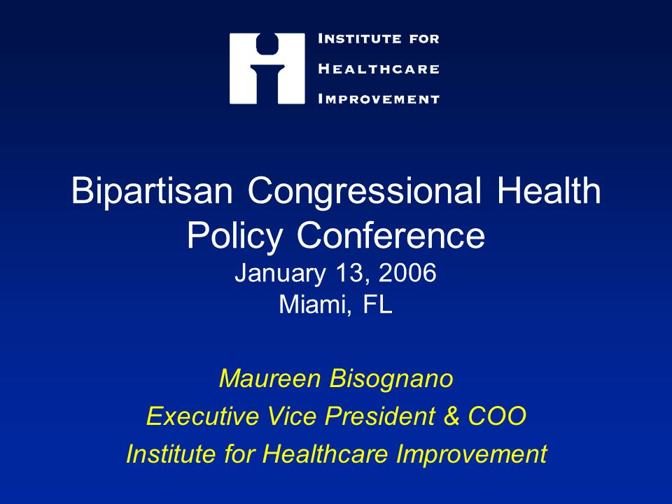 Bipartisan Congressional Health Policy Conference January 13, 2006 Miami, FL Maureen Bisognano Executive Vice President & COO Institute for Healthcare Improvement