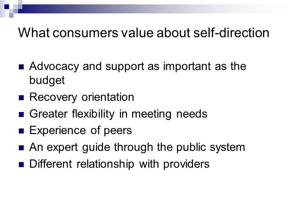 What consumers value about self-direction Advocacy and support as important as the budget Recovery orientation Greater flexibility in meeting needs Experience of peers An expert guide through the public system Different relationship with providers