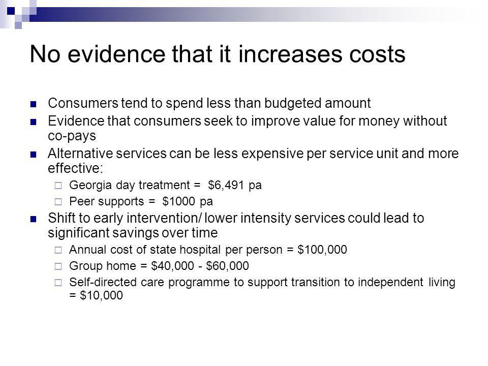 No evidence that it increases costs Consumers tend to spend less than budgeted amount Evidence that consumers seek to improve value for money without co-pays Alternative services can be less expensive per service unit and more effective: Georgia day treatment = $6,491 pa Peer supports = $1000 pa Shift to early intervention/ lower intensity services could lead to significant savings over time Annual cost of state hospital per person = $100,000 Group home = $40,000 - $60,000 Self-directed care programme to support transition to independent living = $10,000