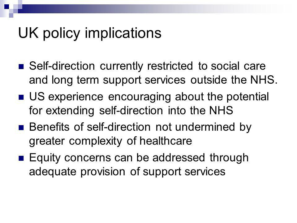 UK policy implications Self-direction currently restricted to social care and long term support services outside the NHS.
