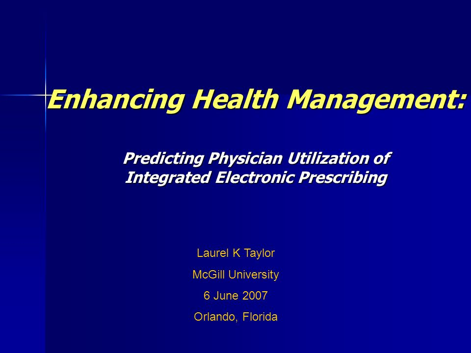 Enhancing Health Management: Predicting Physician Utilization of Integrated Electronic Prescribing Laurel K Taylor McGill University 6 June 2007 Orlando, Florida