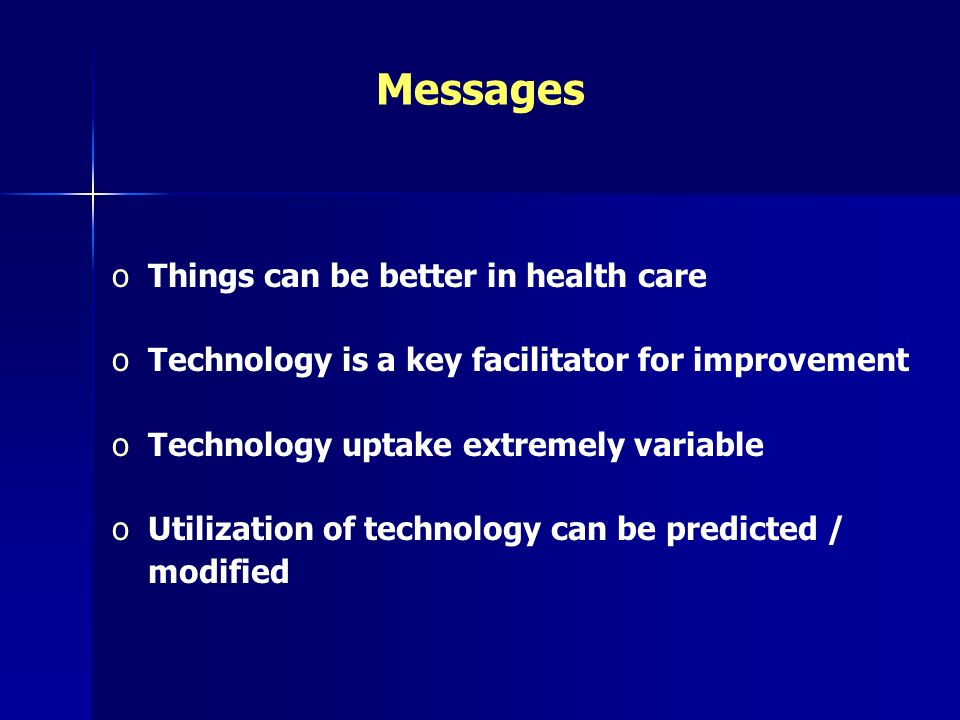 Messages oThings can be better in health care oTechnology is a key facilitator for improvement oTechnology uptake extremely variable oUtilization of t