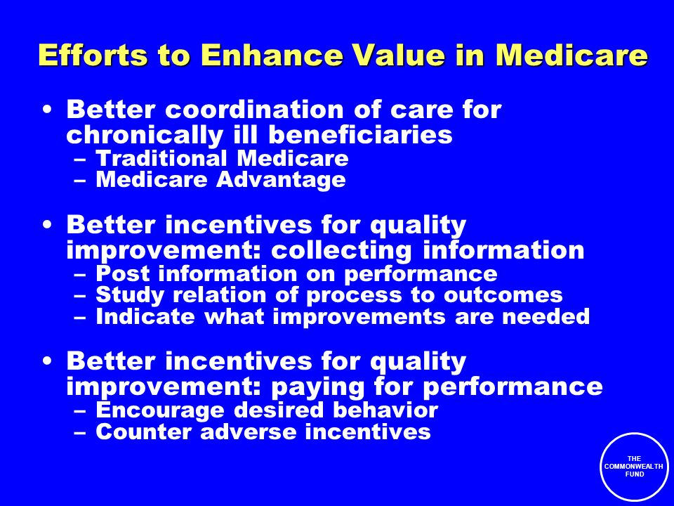 THE COMMONWEALTH FUND Efforts to Enhance Value in Medicare Better coordination of care for chronically ill beneficiaries –Traditional Medicare –Medicare Advantage Better incentives for quality improvement: collecting information –Post information on performance –Study relation of process to outcomes –Indicate what improvements are needed Better incentives for quality improvement: paying for performance –Encourage desired behavior –Counter adverse incentives