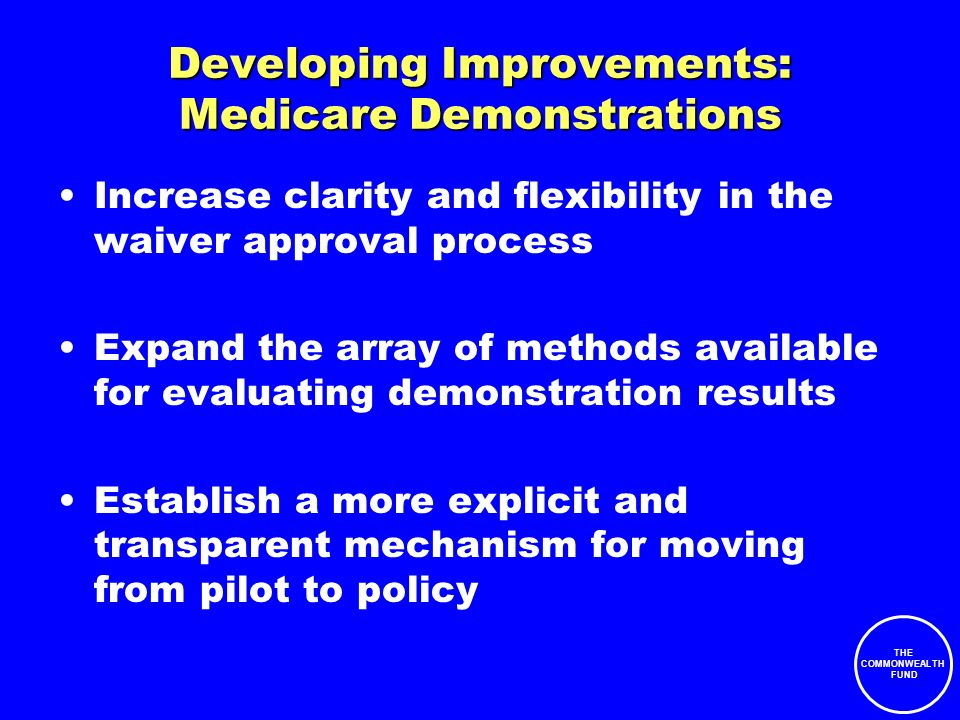 THE COMMONWEALTH FUND Developing Improvements: Medicare Demonstrations Increase clarity and flexibility in the waiver approval process Expand the array of methods available for evaluating demonstration results Establish a more explicit and transparent mechanism for moving from pilot to policy