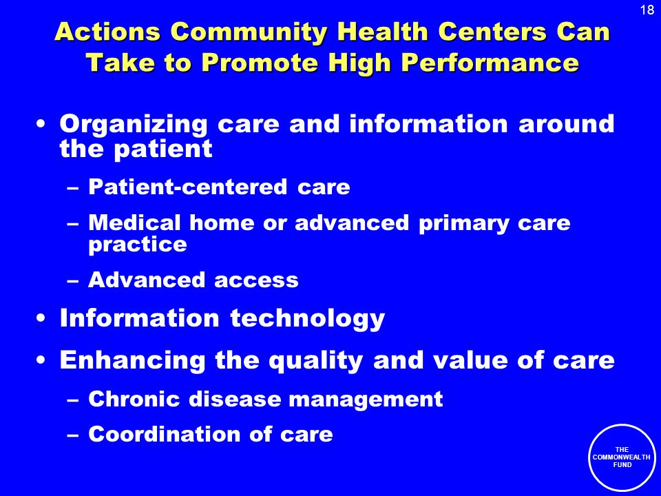 18 THE COMMONWEALTH FUND Actions Community Health Centers Can Take to Promote High Performance Organizing care and information around the patient –Patient-centered care –Medical home or advanced primary care practice –Advanced access Information technology Enhancing the quality and value of care –Chronic disease management –Coordination of care