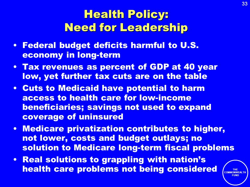 33 THE COMMONWEALTH FUND Health Policy: Need for Leadership Federal budget deficits harmful to U.S.