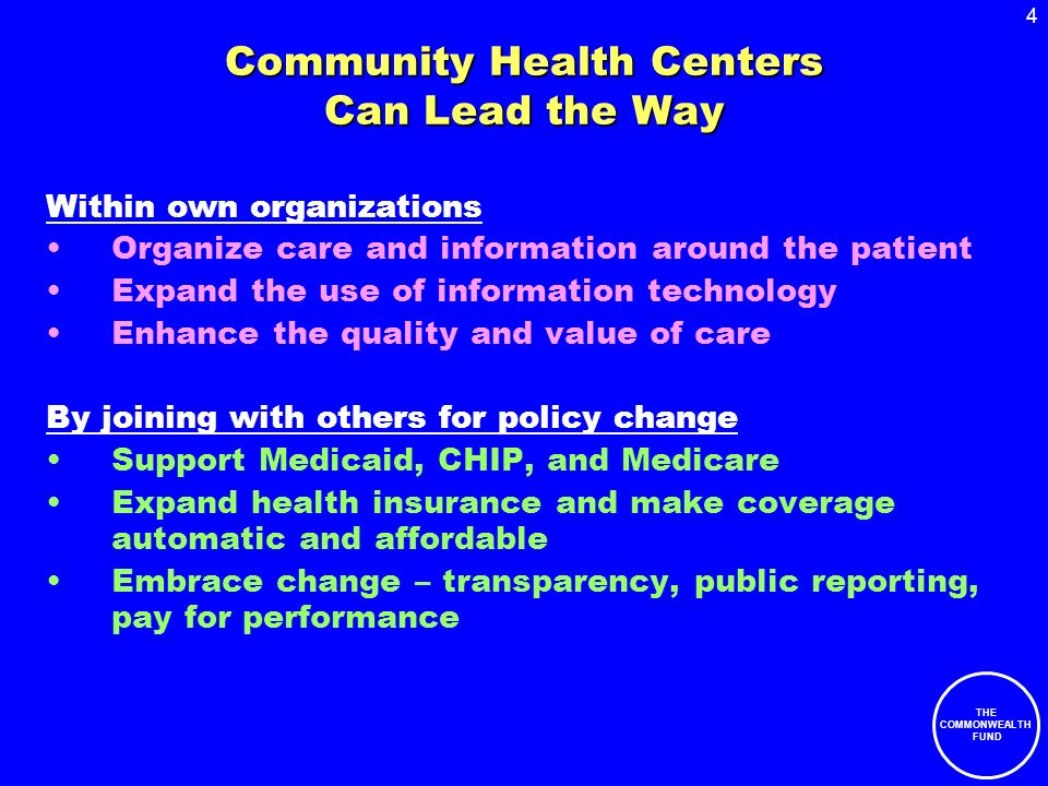 4 THE COMMONWEALTH FUND Community Health Centers Can Lead the Way Within own organizations Organize care and information around the patient Expand the use of information technology Enhance the quality and value of care By joining with others for policy change Support Medicaid, CHIP, and Medicare Expand health insurance and make coverage automatic and affordable Embrace change – transparency, public reporting, pay for performance