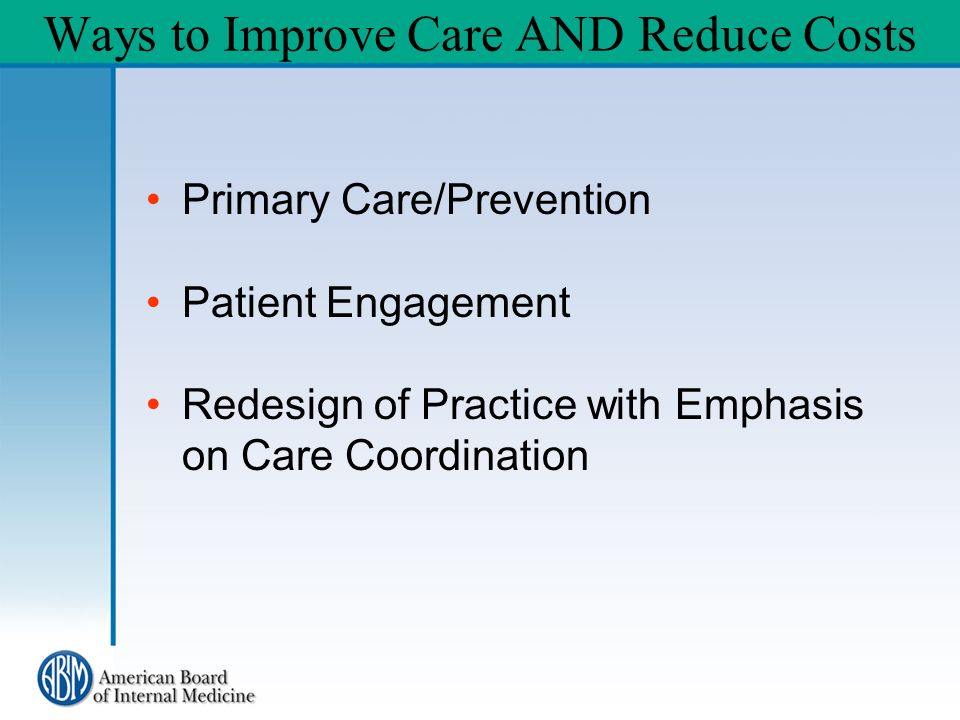 Ways to Improve Care AND Reduce Costs Primary Care/Prevention Patient Engagement Redesign of Practice with Emphasis on Care Coordination
