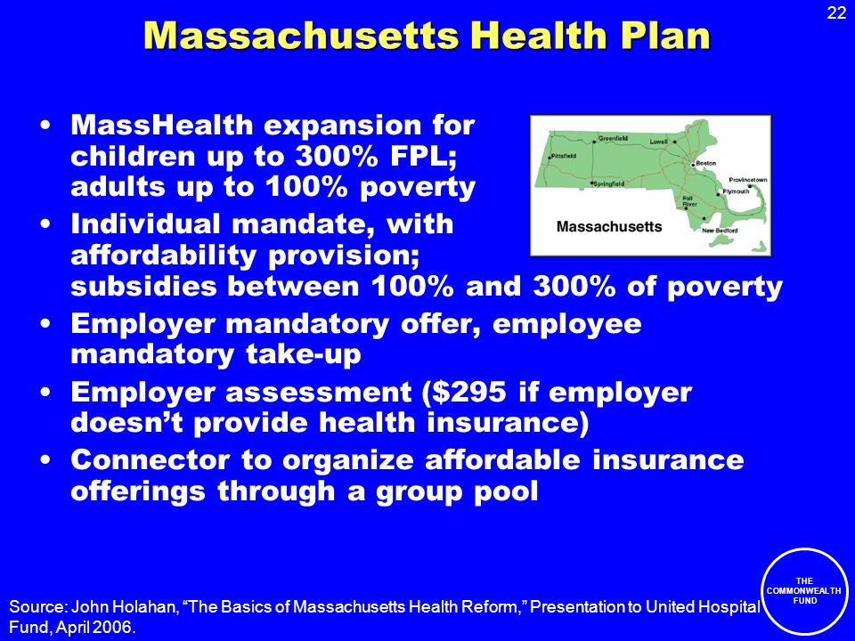 22 THE COMMONWEALTH FUND Massachusetts Health Plan MassHealth expansion for children up to 300% FPL; adults up to 100% poverty Individual mandate, wit