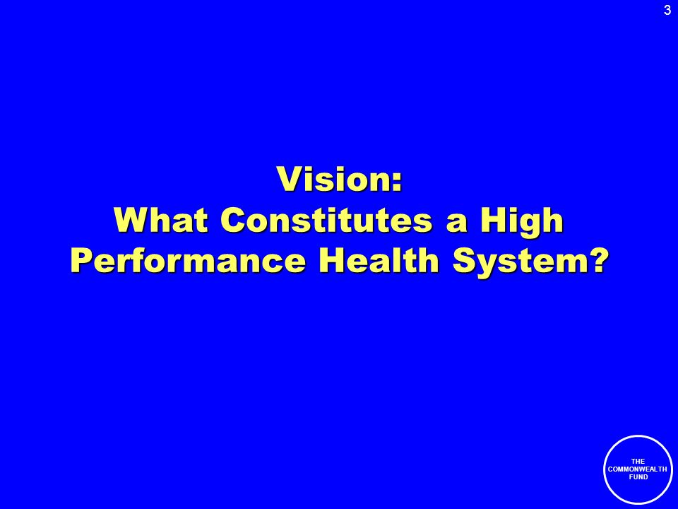 3 THE COMMONWEALTH FUND Vision: What Constitutes a High Performance Health System?