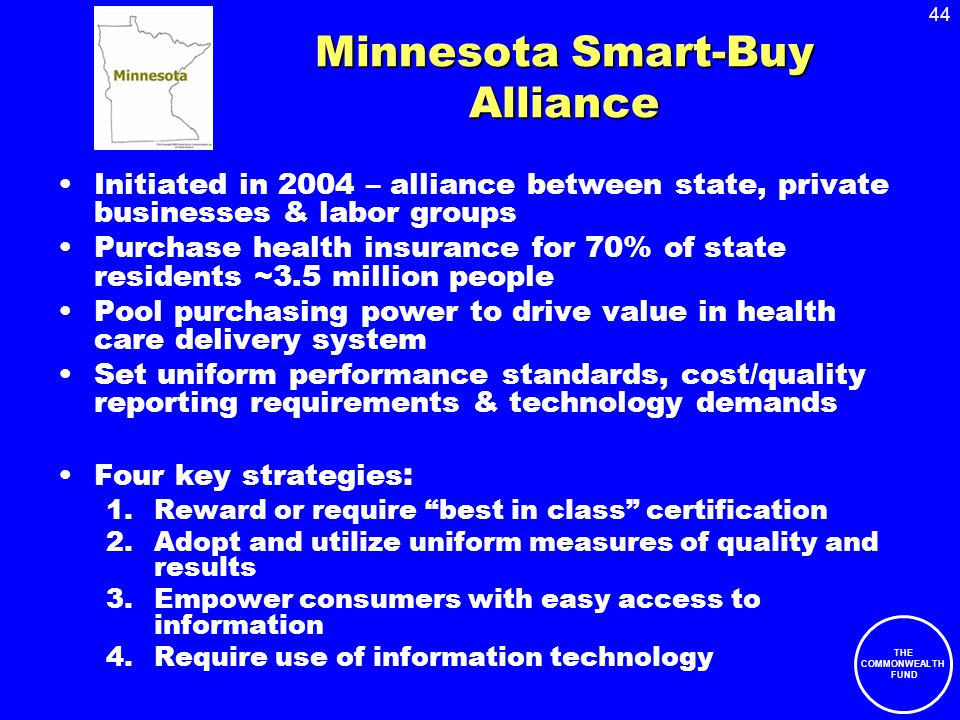 44 THE COMMONWEALTH FUND Minnesota Smart-Buy Alliance Initiated in 2004 – alliance between state, private businesses & labor groups Purchase health in