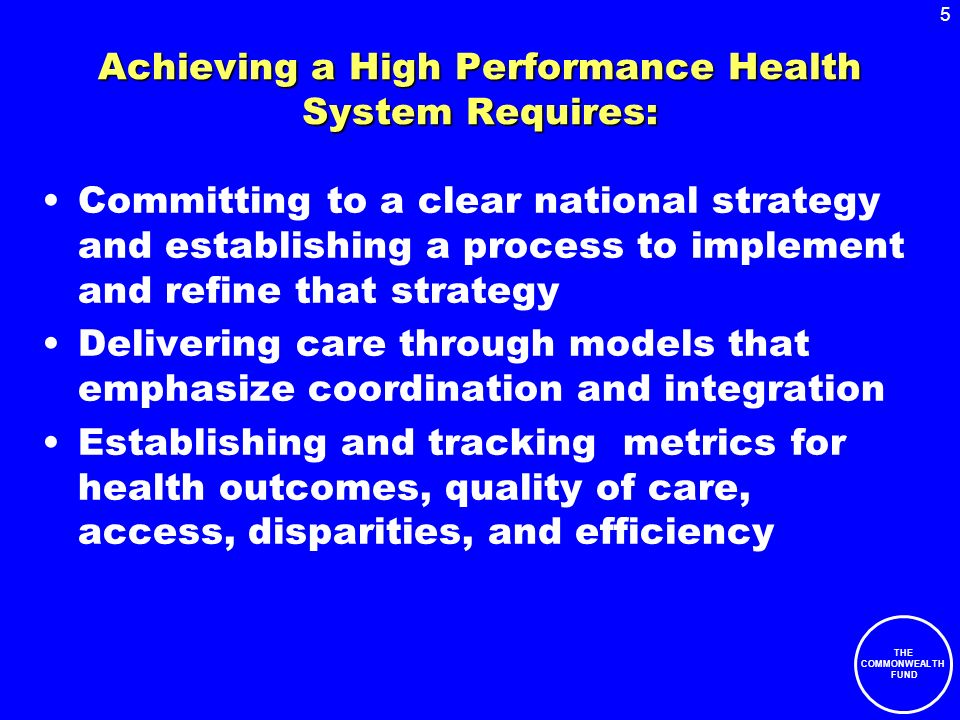 5 THE COMMONWEALTH FUND Achieving a High Performance Health System Requires: Committing to a clear national strategy and establishing a process to imp