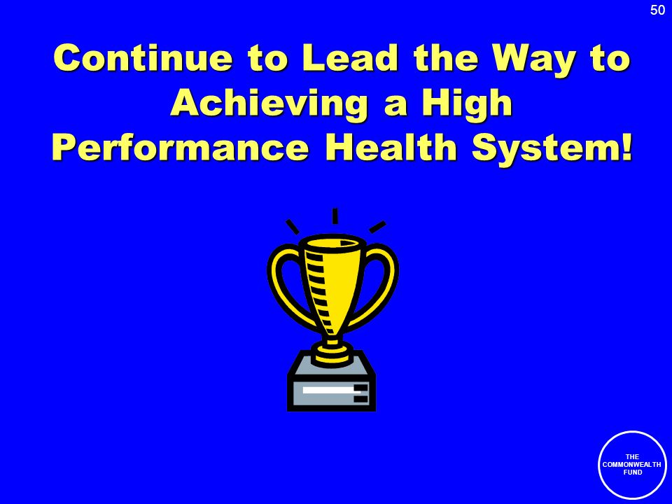 50 THE COMMONWEALTH FUND Continue to Lead the Way to Achieving a High Performance Health System!
