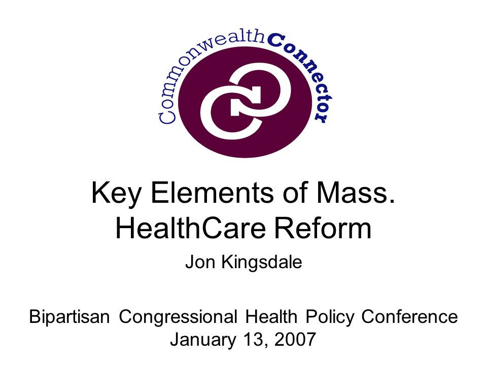Key Elements of Mass. HealthCare Reform Jon Kingsdale Bipartisan Congressional Health Policy Conference January 13, 2007